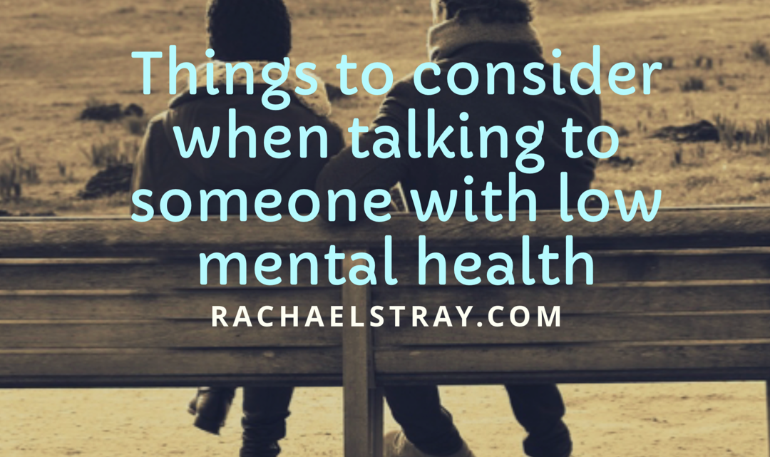 Things To Consider When Talking To A Person With Low Mental Health – Guest Post