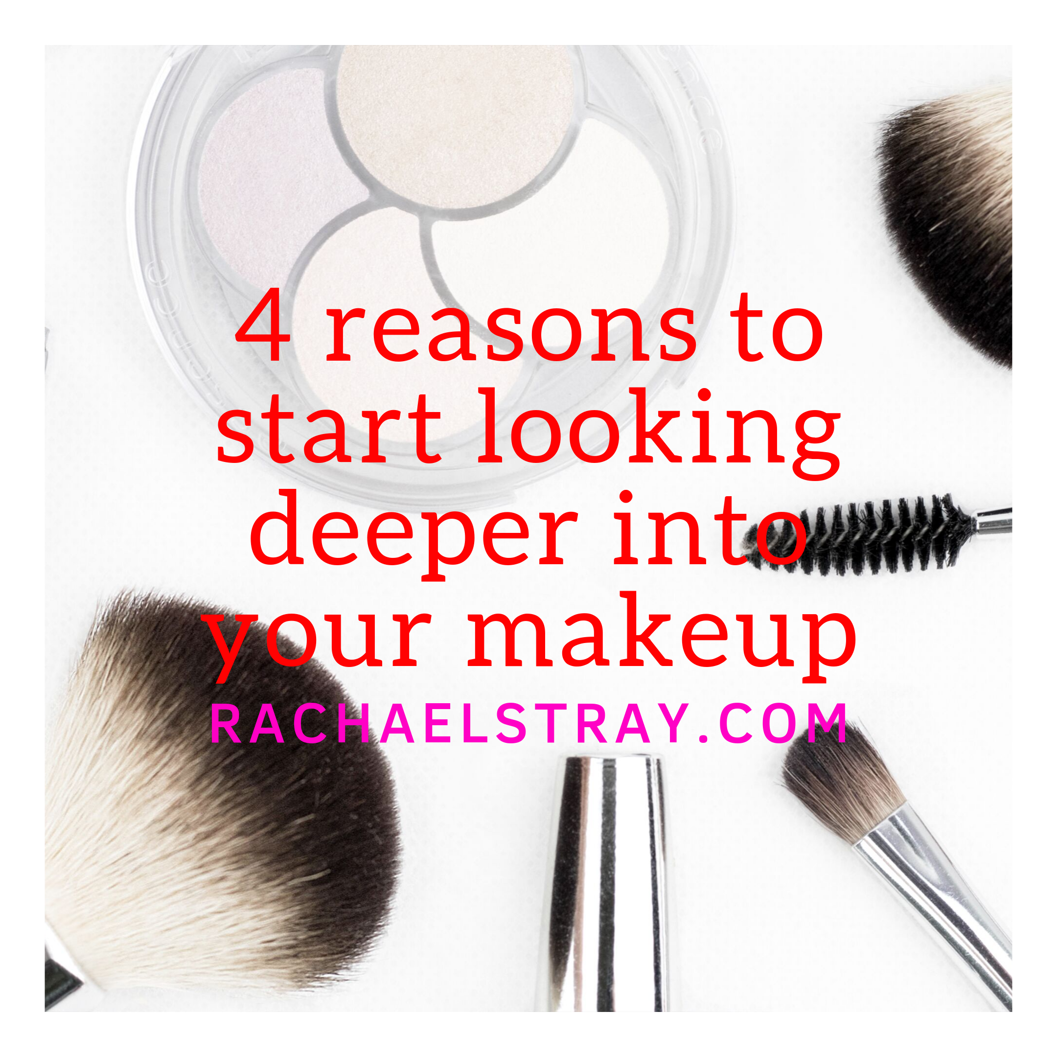4 reasons to start looking deeper into your makeup (AD)